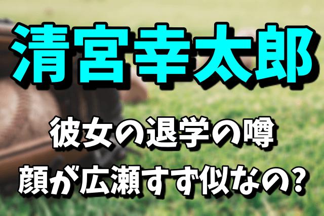 清宮幸太郎の彼女が退学はガチ!顔が広瀬すず似の亀井美来なの?