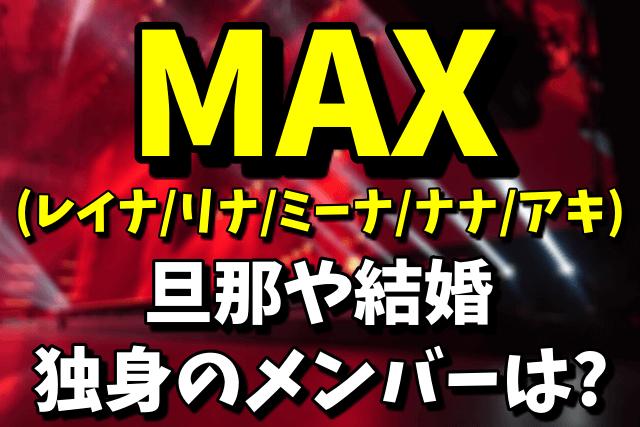 MAX(レイナ・リナ・ミーナ・ナナ・アキ)の旦那や結婚 結婚していないメンバーは誰?