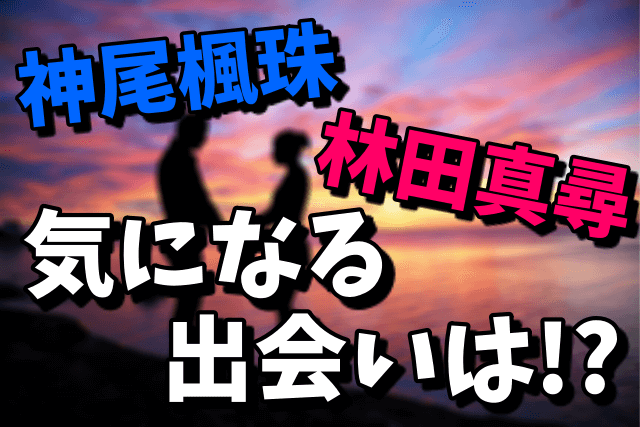 神尾楓珠と林田真尋の出会い