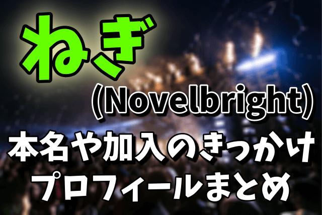 ねぎ(Novelbright)の本名や加入のきっかけ、プロフィールまとめ