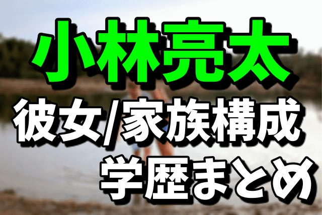 小林亮太の彼女/家族構成/学歴まとめ