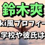 鈴木爽のプロフィール、中学校や彼氏は?
