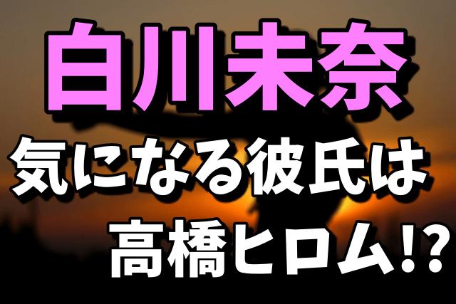 白川未奈の彼氏が高橋ヒロム|歴代彼氏は?