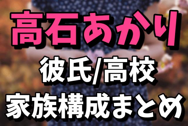 高石あかりの彼氏/高校/家族構成まとめ