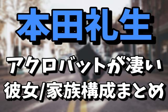 本田礼生のアクロバットが凄い|彼女や家族構成まとめ