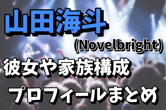 山田海斗(Novelbright)の彼氏、家族構成、プロフィール