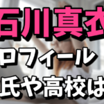 石川真衣のプロフィール(彼氏や高校)