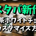 【スタバ】新作の抹茶ホワイトチョコレートのカスタマイズ方法