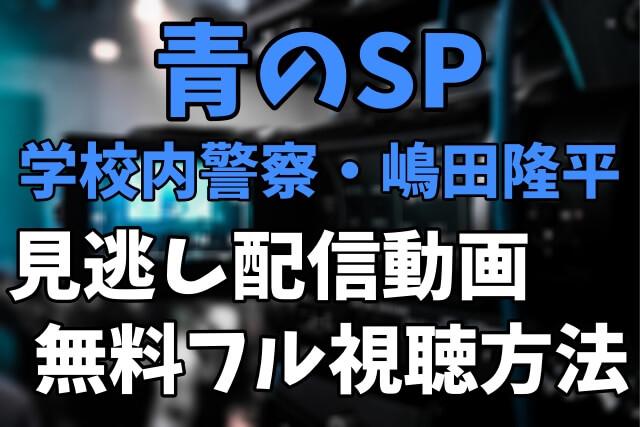 ドラマ「青のSP-学校内警察・嶋田隆平-」を見逃し配信動画で無料フル視聴する方法