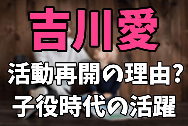 吉川愛が芸能活動を再開した理由 天才子役時代の活躍