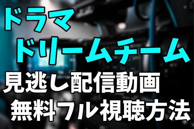ドラマ「ドリームチーム」を見逃し配信動画で無料フル視聴する方法