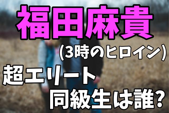 福田麻貴(3時のヒロイン)の超エリート同級生は誰?学歴まとめ【あいつ今何している?】2021年1月27日放送
