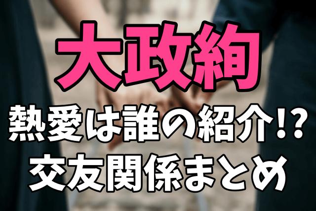 大政絢の交友関係まとめ Toru(ワンオク・ギター)を紹介した知人は誰?