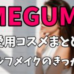 MEGUMIの愛用コスメまとめ セルフメイクを始めたきっかけ