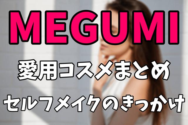 MEGUMIの愛用コスメまとめ|セルフメイクを始めたきっかけ
