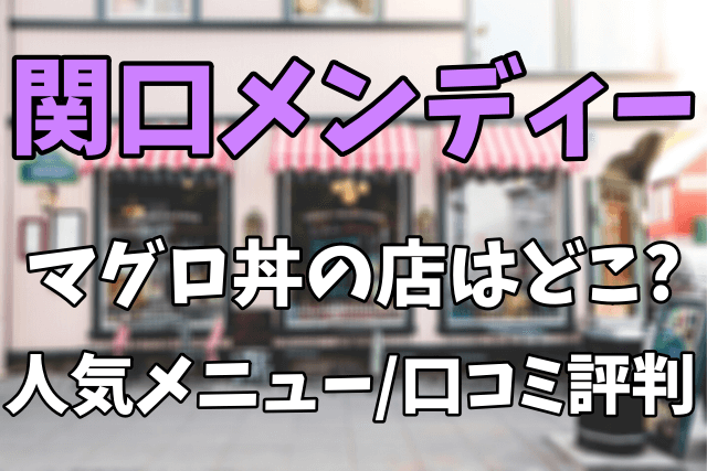 関口メンディーが食べた静岡の豪華マグロ丼の店はどこ?人気メニューや口コミ評判まとめ
