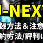 U-NEXTの登録方法と注意点|解約方法と評判まとめ
