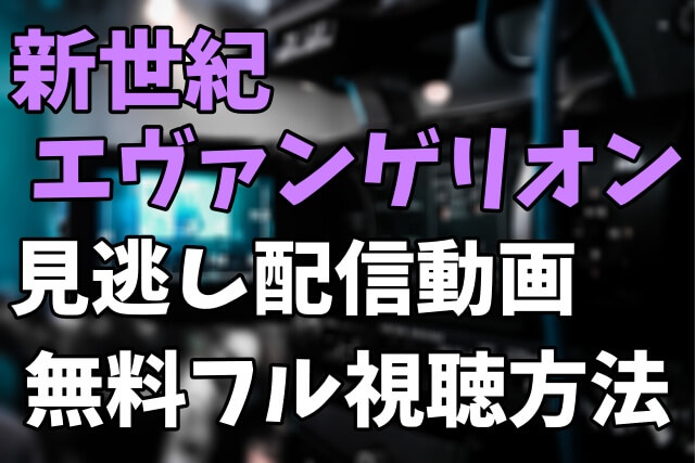 アニメ「新世紀エヴァンゲリオン」を見逃し配信動画で無料フル視聴する方法