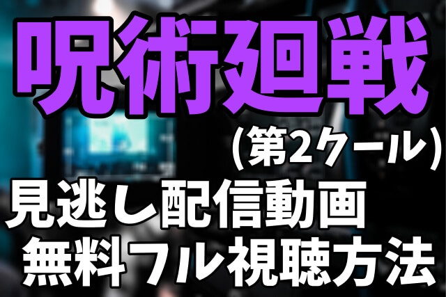 アニメ「呪術廻戦 第2クール」を見逃し配信動画で無料フル視聴する方法まとめ