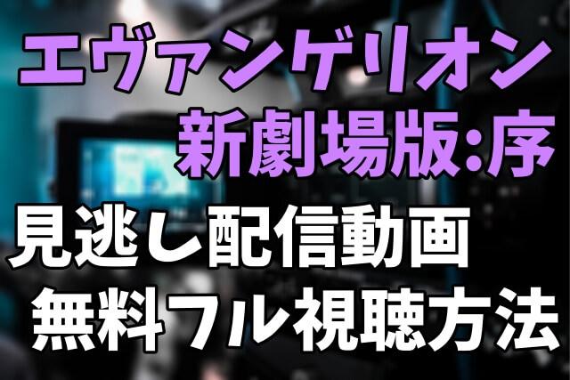 映画「エヴァンゲリオン新劇場版:序」を見逃し配信動画で無料フル視聴する方法