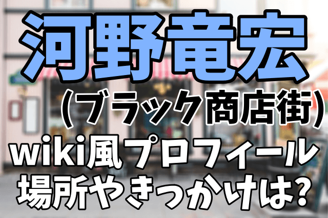 【ブラック商店街】河野竜宏のwiki風プロフィール|黒い商店街の場所や始めた理由は?ぶらっくりすと一覧まとめ