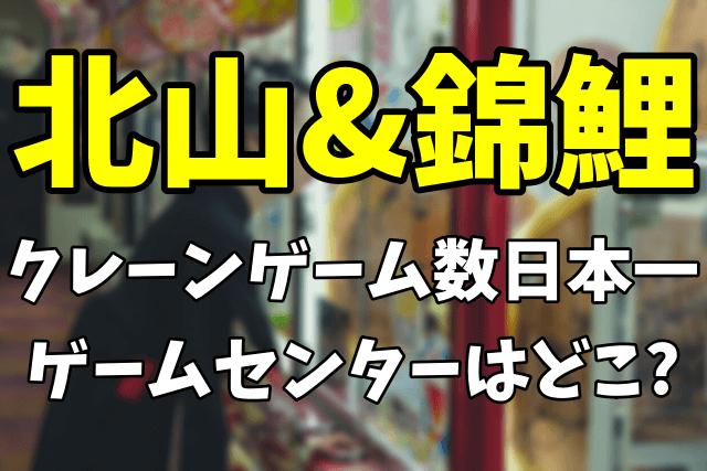 【北山&錦鯉】日本一のクレーンゲーム数のゲームセンターはどこ?設置台数や口コミ評判まとめ