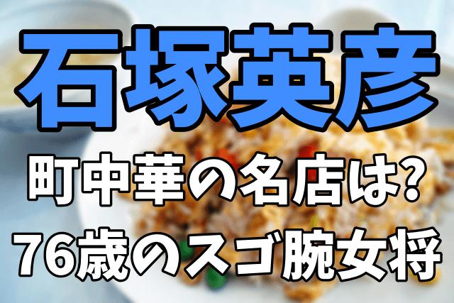 【火曜サプライズ】石塚英彦が食べた町中華の名店はどこ?76歳のスゴ腕女将は誰?