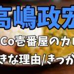 高嶋政宏がCoCo壱番屋(ココイチ)のカレーを好きな理由やきっかけ|おすすめのカレーが気になる!