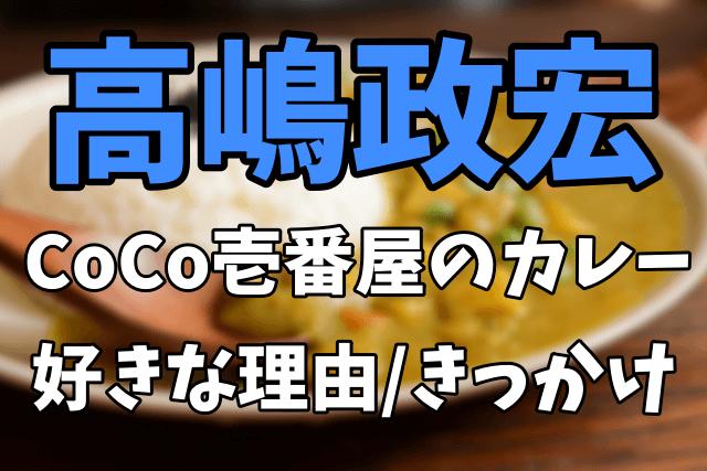 高嶋政宏がCoCo壱番屋(ココイチ)のカレーを好きな理由やきっかけ