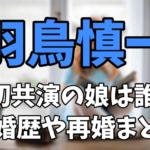 羽鳥慎一が初共演した娘は誰?結婚歴や再婚したきっかけまとめ!【SHOWチャンネル】