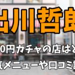 出川哲朗が1000円ガチャに挑戦した店はどこ?人気メニューや口コミ評判まとめ