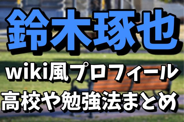 鈴木琢也のwiki風プロフィール|高校はどこ?6つの勉強法まとめ【アンビリバボー】