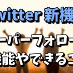 Twitterのスーパーフォローの機能やできること!日本ではいつから?口コミ評判まとめ