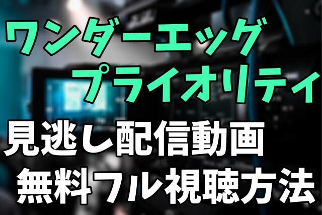 アニメ「ワンダーエッグ・プライオリティ」を見逃し配信動画で無料フル視聴する方法