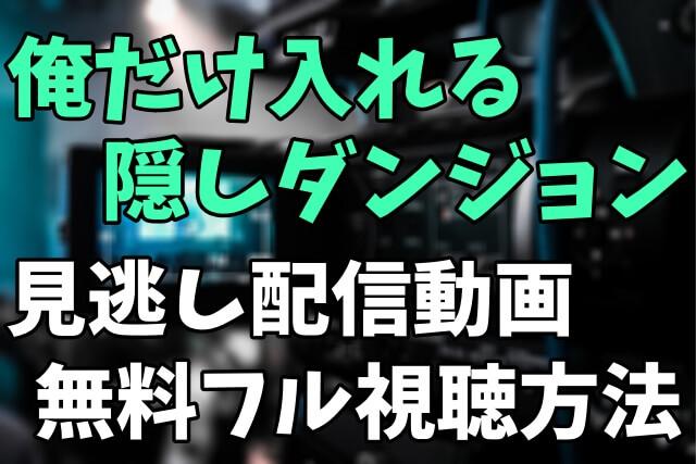 アニメ「俺だけ入れる隠しダンジョン」を見逃し配信動画で無料フル視聴する方法