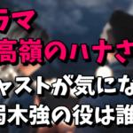 【泉里香主演】ドラマ「高嶺のハナさん」のキャストが気になる!弱木強を演じるのは誰?