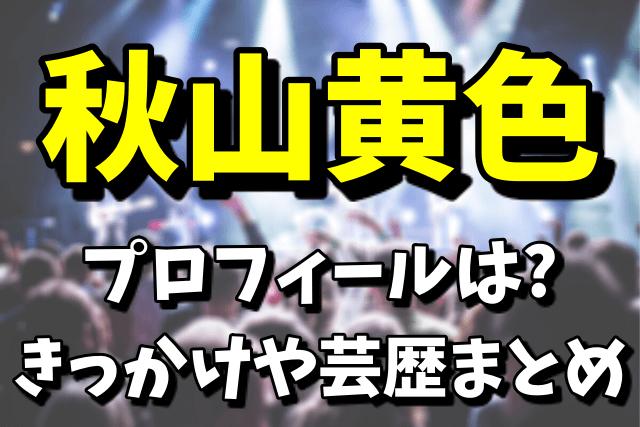 【Mステ初登場】秋山黄色のプロフィール|きっかけや芸歴まとめ