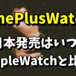OnePlusWatchの日本発売はいつ?AppleWatchとの比較まとめ