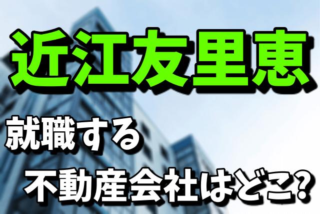 近江友里恵が就職する超大手不動産会社はどこ?NHKを退職する理由まとめ