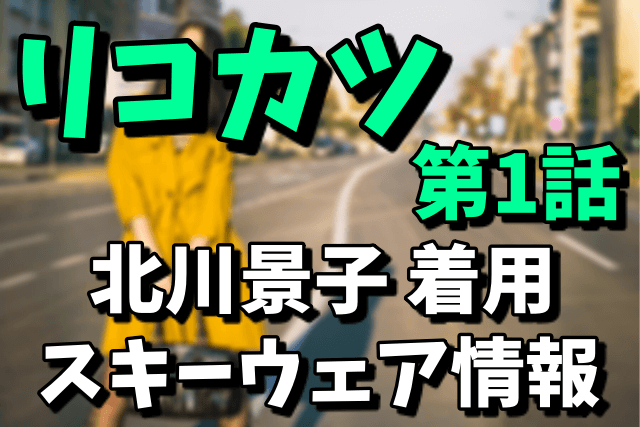 【リコカツ第1話】北川景子のグリーンのスキーウェアのブランドはどこ?値段や通販での購入方法まとめ(2021年4月16日放送)