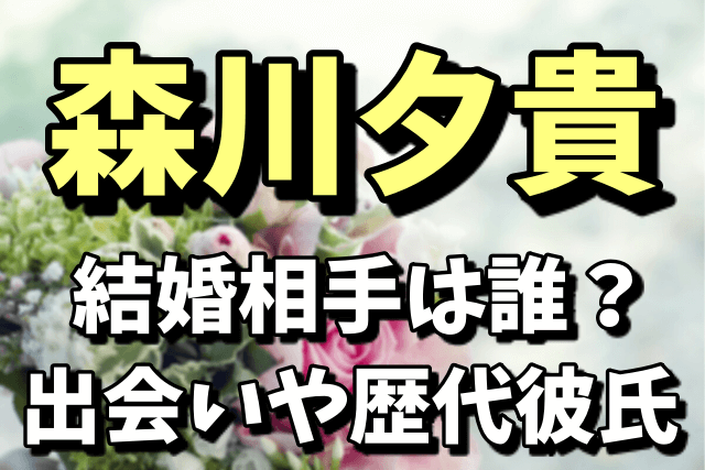 森川夕貴の結婚相手の医師は誰?出会いや歴代彼氏まとめ