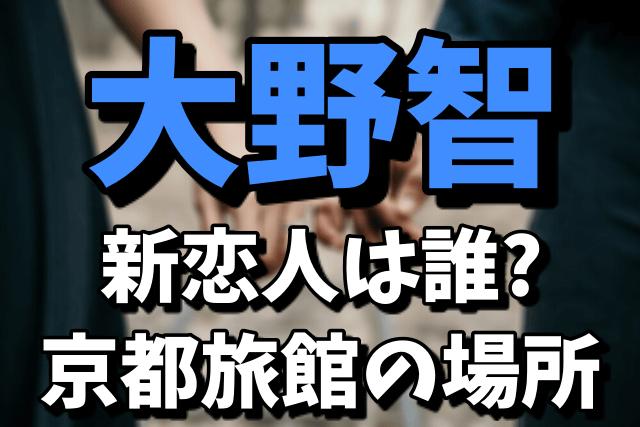 大野智の新恋人(彼女)は誰なの? デートの京都旅館の場所はどこ?