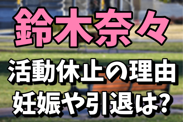 鈴木奈々の活動休止の理由 妊娠や引退の可能性もあり?